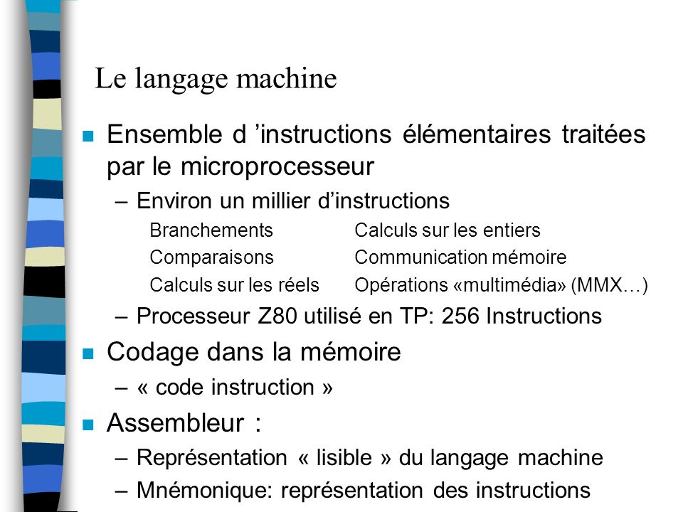 Le langage machine Ensemble d 'instructions élémentaires traitées par le microprocesseur. Environ un millier d'instructions.