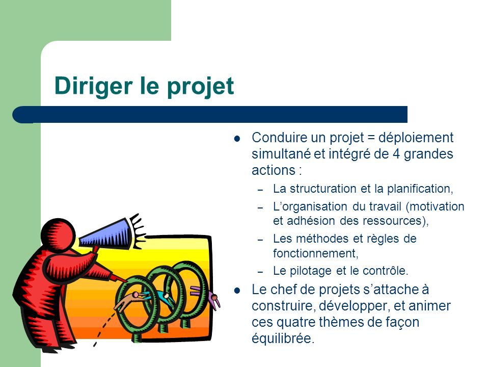 Diriger le projet Conduire un projet = déploiement simultané et intégré de 4 grandes actions : La structuration et la planification,