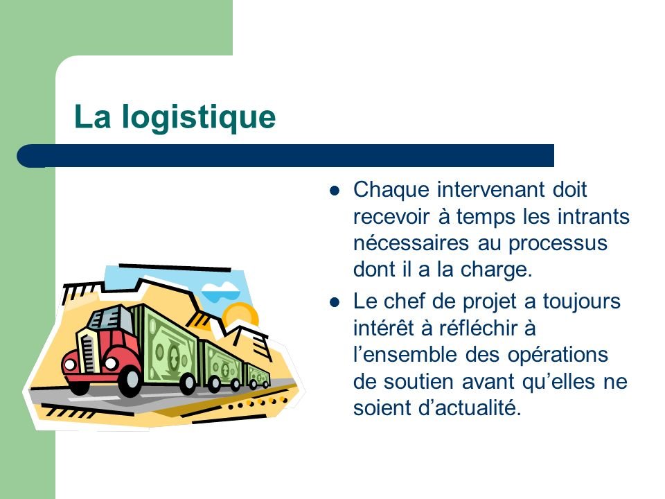 La logistique Chaque intervenant doit recevoir à temps les intrants nécessaires au processus dont il a la charge.