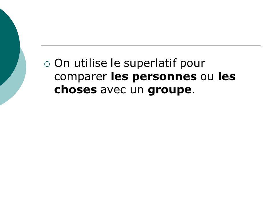 On utilise le superlatif pour comparer les personnes ou les choses avec un groupe.