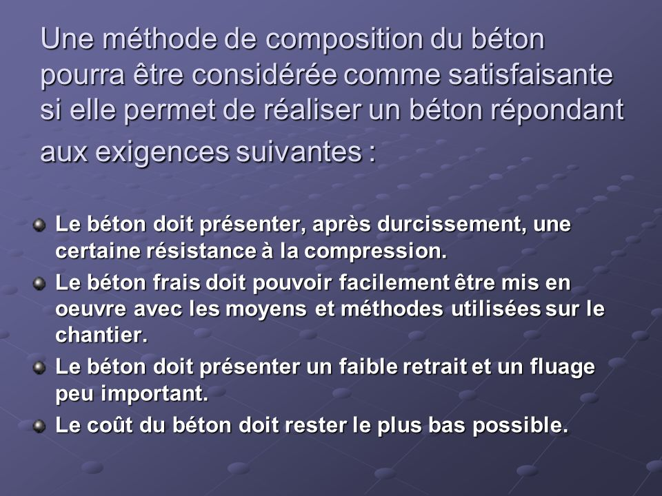 Une méthode de composition du béton pourra être considérée comme satisfaisante si elle permet de réaliser un béton répondant aux exigences suivantes :