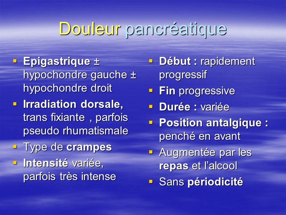 Douleur pancréatique Epigastrique ± hypochondre gauche ± hypochondre droit. Irradiation dorsale, trans fixiante , parfois pseudo rhumatismale.