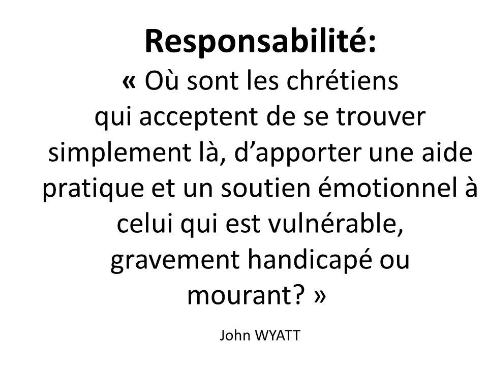 Responsabilité: « Où sont les chrétiens qui acceptent de se trouver simplement là, d'apporter une aide pratique et un soutien émotionnel à celui qui est vulnérable, gravement handicapé ou mourant » John WYATT