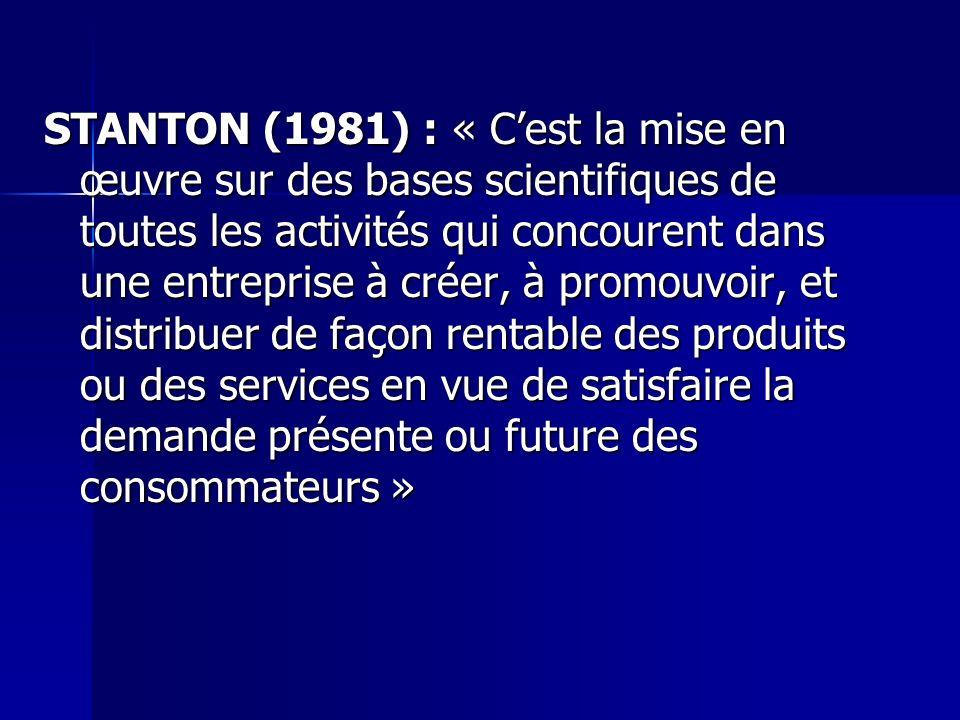 STANTON (1981) : « C'est la mise en œuvre sur des bases scientifiques de toutes les activités qui concourent dans une entreprise à créer, à promouvoir, et distribuer de façon rentable des produits ou des services en vue de satisfaire la demande présente ou future des consommateurs »