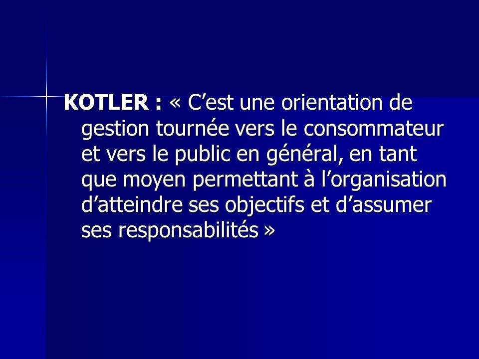 KOTLER : « C'est une orientation de gestion tournée vers le consommateur et vers le public en général, en tant que moyen permettant à l'organisation d'atteindre ses objectifs et d'assumer ses responsabilités »