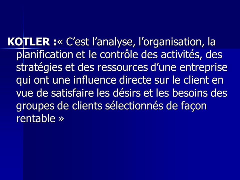 KOTLER :« C'est l'analyse, l'organisation, la planification et le contrôle des activités, des stratégies et des ressources d'une entreprise qui ont une influence directe sur le client en vue de satisfaire les désirs et les besoins des groupes de clients sélectionnés de façon rentable »