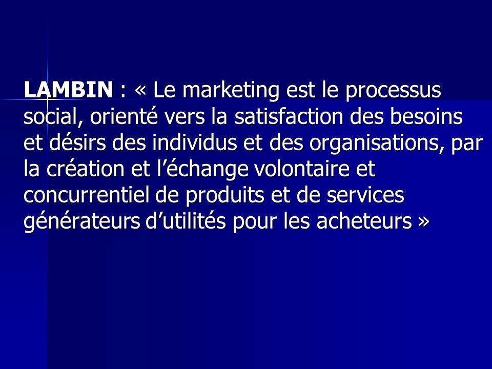 LAMBIN : « Le marketing est le processus social, orienté vers la satisfaction des besoins et désirs des individus et des organisations, par la création et l'échange volontaire et concurrentiel de produits et de services générateurs d'utilités pour les acheteurs »