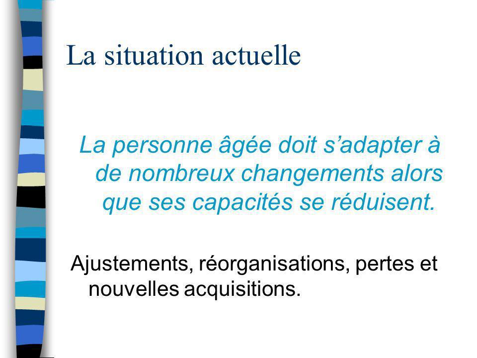 La situation actuelle La personne âgée doit s'adapter à de nombreux changements alors que ses capacités se réduisent.