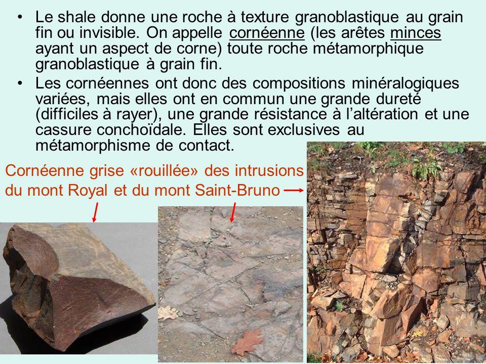 Le shale donne une roche à texture granoblastique au grain fin ou invisible. On appelle cornéenne (les arêtes minces ayant un aspect de corne) toute roche métamorphique granoblastique à grain fin.