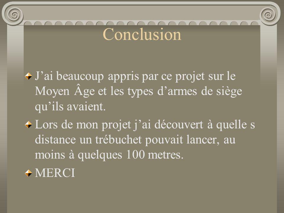 Conclusion J'ai beaucoup appris par ce projet sur le Moyen Âge et les types d'armes de siège qu'ils avaient.