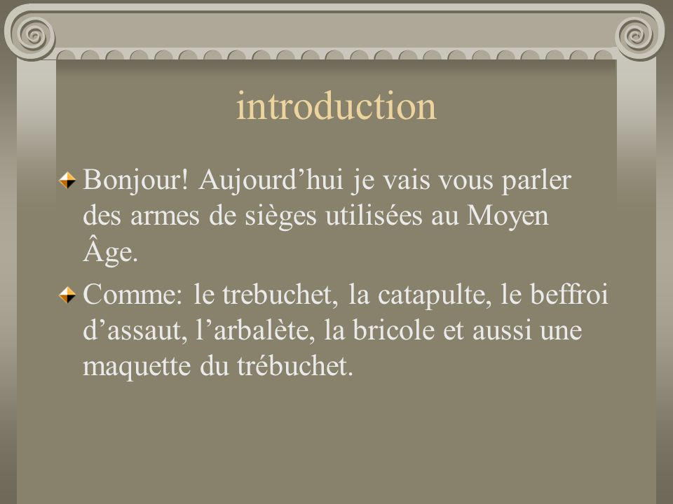 introduction Bonjour! Aujourd'hui je vais vous parler des armes de sièges utilisées au Moyen Âge.