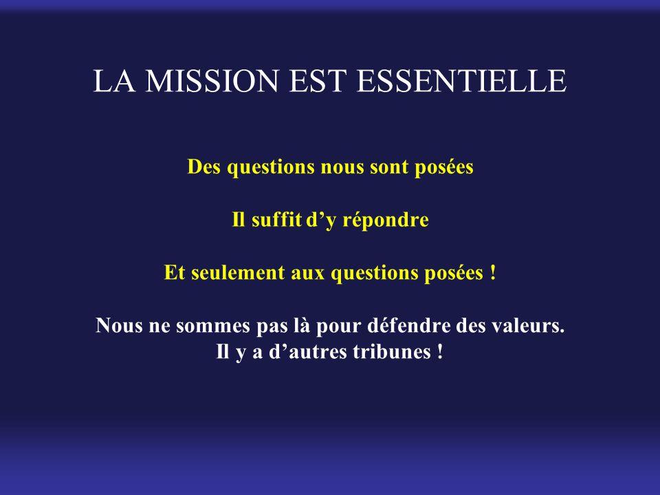 LA MISSION EST ESSENTIELLE Des questions nous sont posées Il suffit d'y répondre Et seulement aux questions posées .