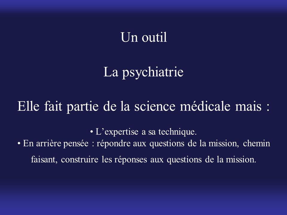 Un outil La psychiatrie Elle fait partie de la science médicale mais : • L'expertise a sa technique.
