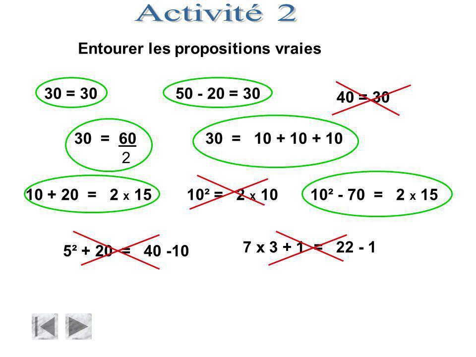 Activité 2 Entourer les propositions vraies 30 = 30 50 - 20 = 30