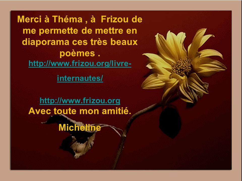 Merci à Théma , à Frizou de me permette de mettre en diaporama ces très beaux poèmes .