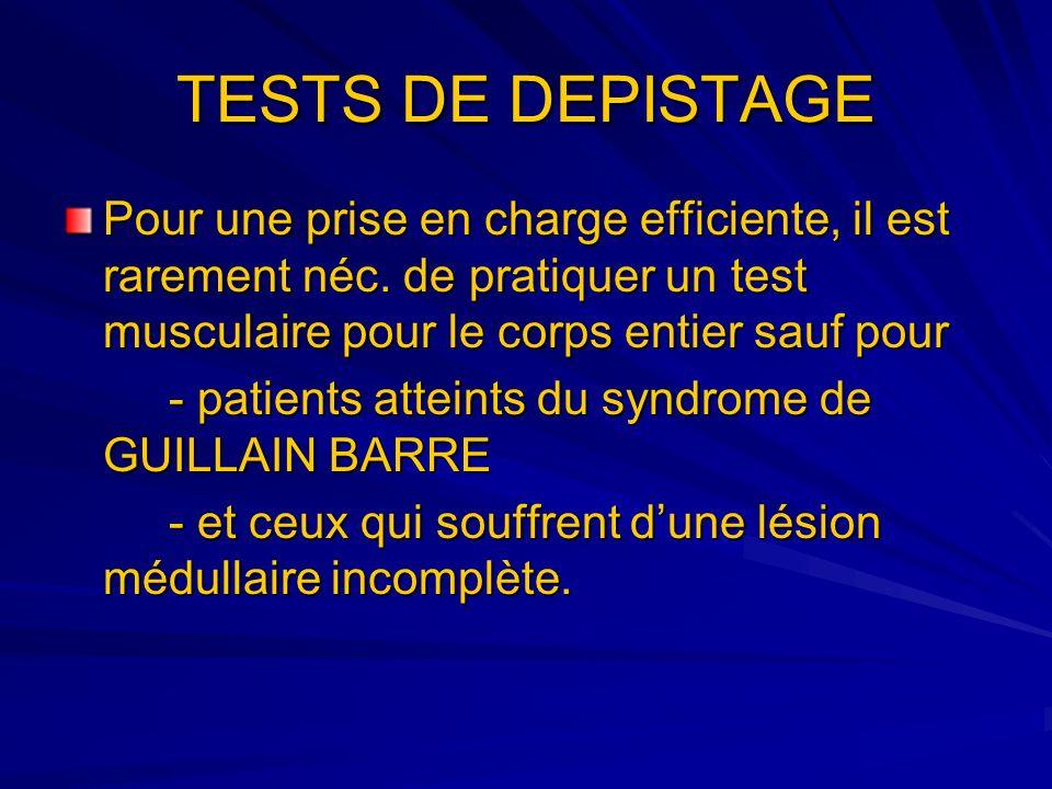 TESTS DE DEPISTAGE Pour une prise en charge efficiente, il est rarement néc. de pratiquer un test musculaire pour le corps entier sauf pour.