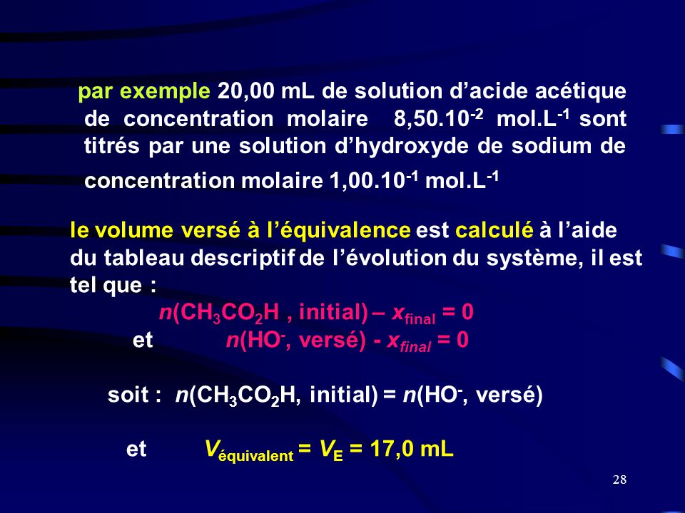 par exemple 20,00 mL de solution d'acide acétique de concentration molaire 8,50.10-2 mol.L-1 sont titrés par une solution d'hydroxyde de sodium de concentration molaire 1,00.10-1 mol.L-1