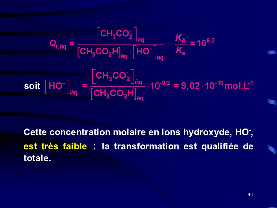 Cette concentration molaire en ions hydroxyde, HO-, est très faible : la transformation est qualifiée de totale.