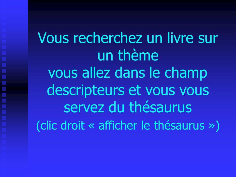 Vous recherchez un livre sur un thème vous allez dans le champ descripteurs et vous vous servez du thésaurus (clic droit « afficher le thésaurus »)