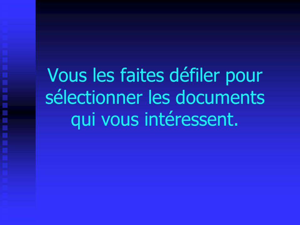 Vous les faites défiler pour sélectionner les documents qui vous intéressent.