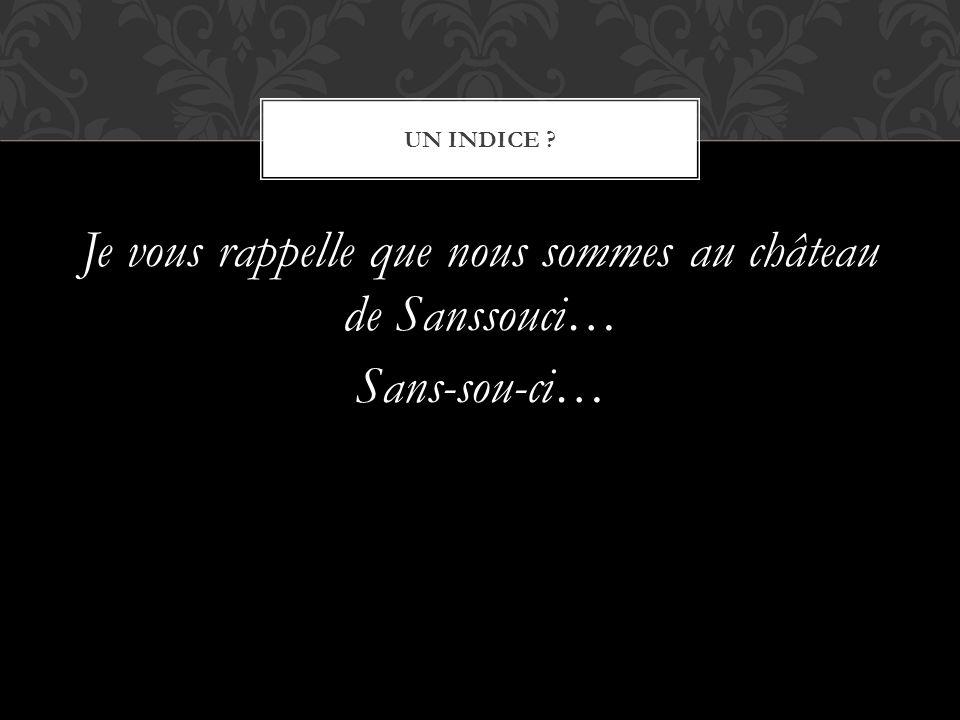 Je vous rappelle que nous sommes au château de Sanssouci… Sans-sou-ci…