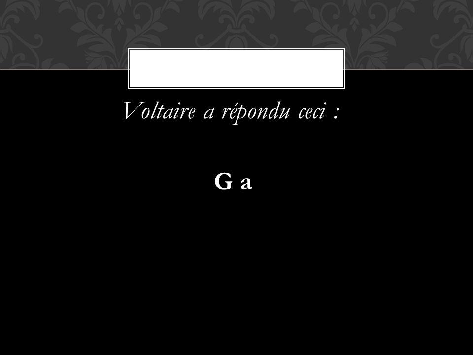 Voltaire a répondu ceci : G a