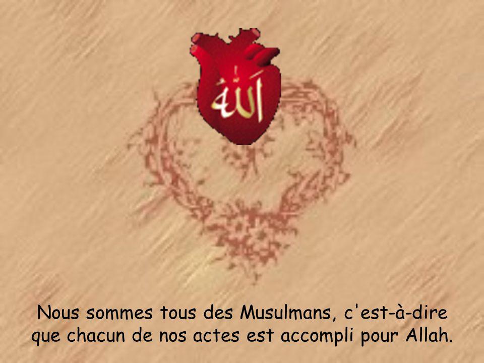 Nous sommes tous des Musulmans, c est-à-dire que chacun de nos actes est accompli pour Allah.