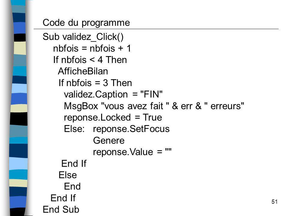 Code du programme Sub validez_Click() nbfois = nbfois + 1. If nbfois < 4 Then. AfficheBilan. If nbfois = 3 Then.