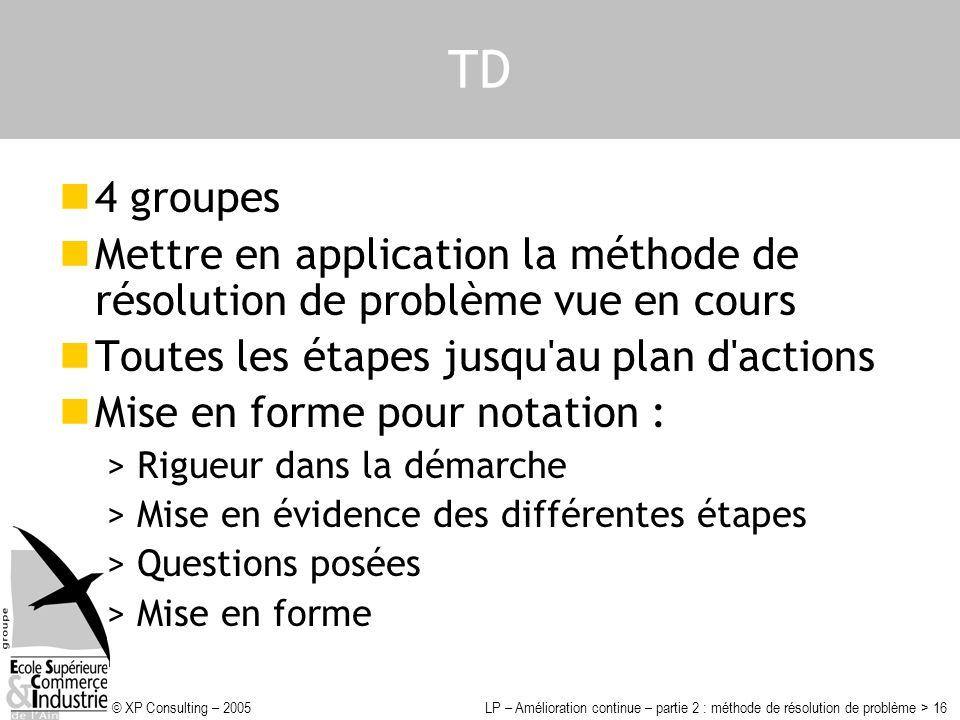TD 4 groupes. Mettre en application la méthode de résolution de problème vue en cours. Toutes les étapes jusqu au plan d actions.