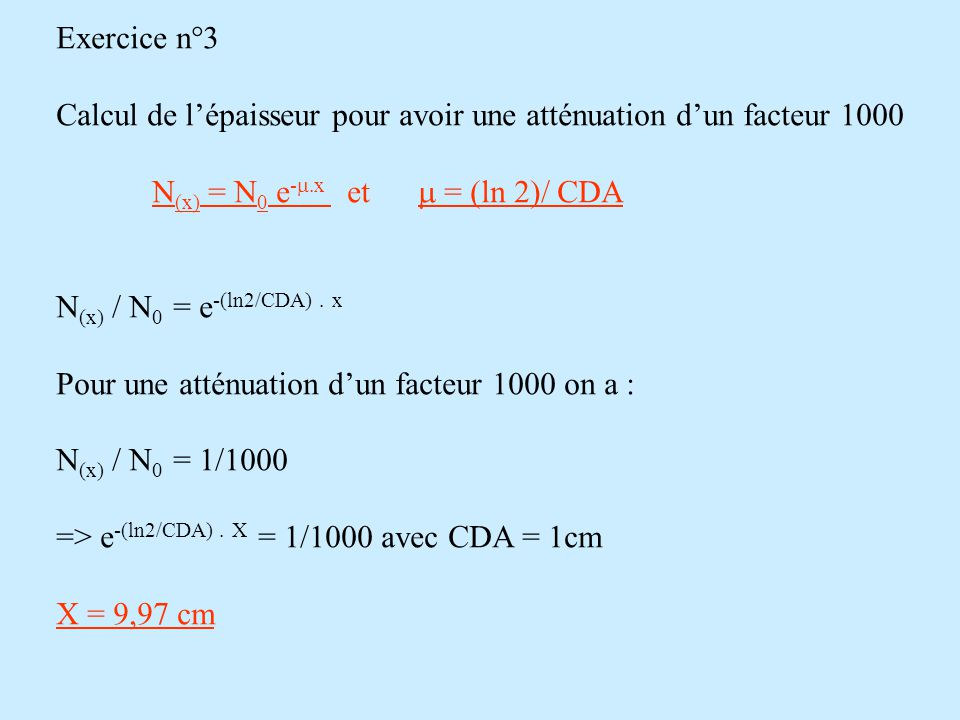 Exercice n°3 Calcul de l'épaisseur pour avoir une atténuation d'un facteur 1000. N(x) = N0 e-m.x et m = (ln 2)/ CDA.
