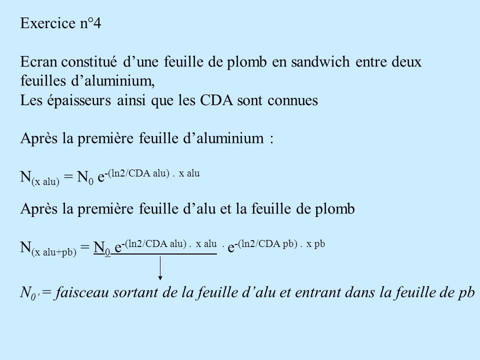 Exercice n°4 Ecran constitué d'une feuille de plomb en sandwich entre deux. feuilles d'aluminium, Les épaisseurs ainsi que les CDA sont connues.