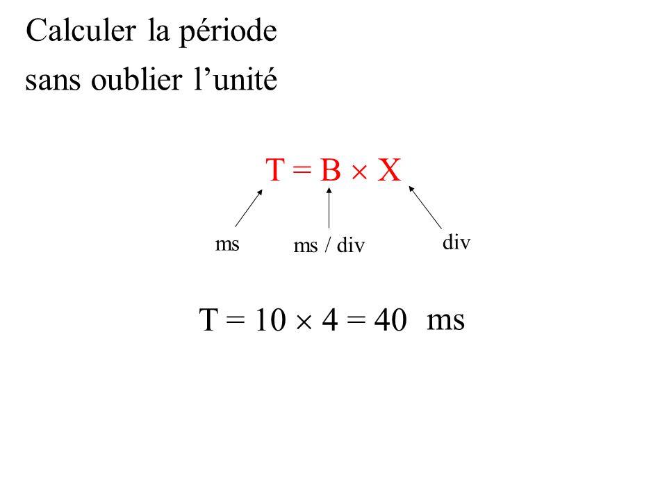 Calculer la période sans oublier l'unité T = B  X T = 10  4 = 40 ms