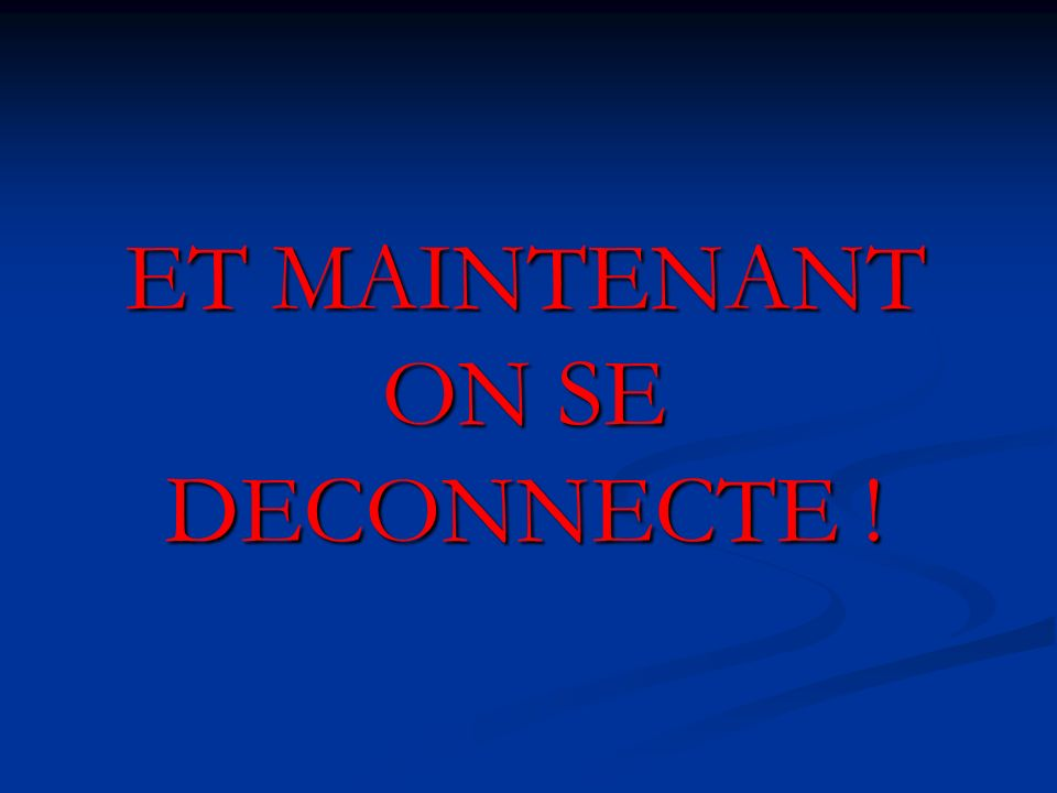 ET MAINTENANT ON SE DECONNECTE !