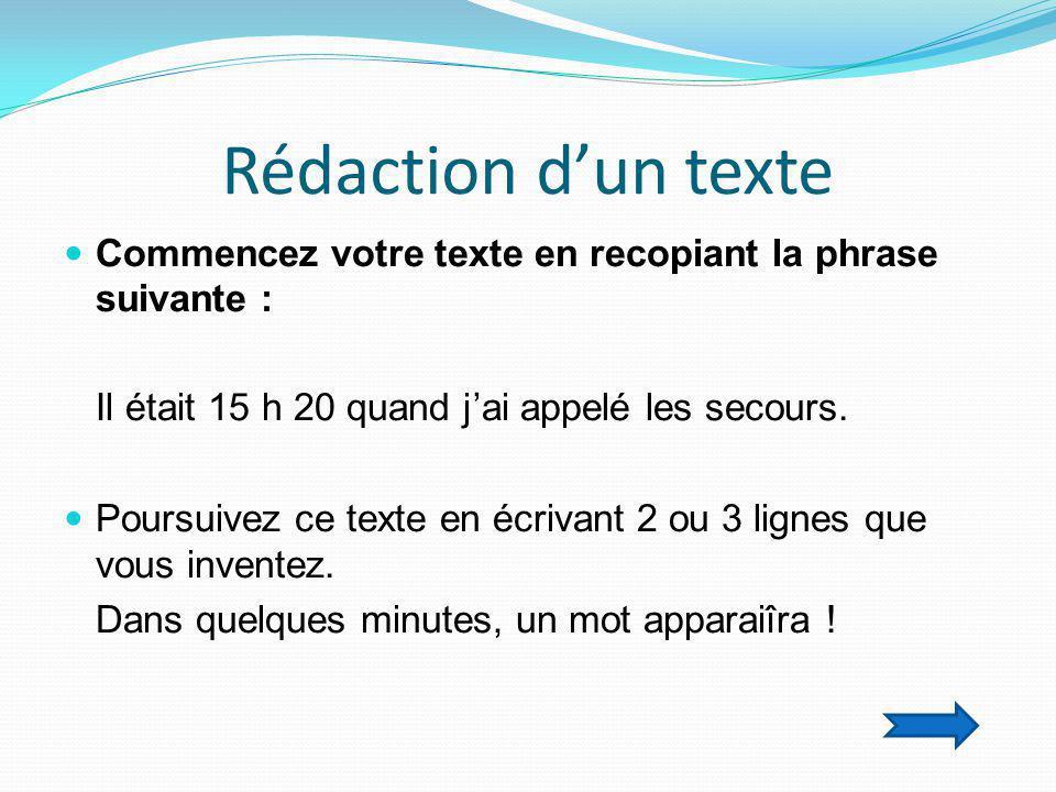 Rédaction d'un texte Commencez votre texte en recopiant la phrase suivante : Il était 15 h 20 quand j'ai appelé les secours.