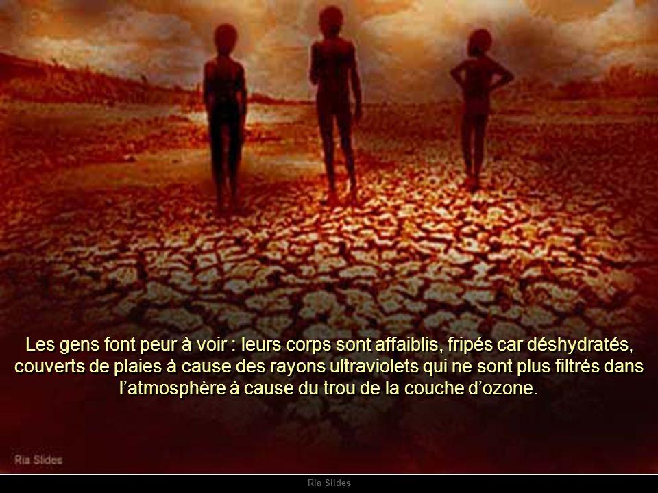 Les gens font peur à voir : leurs corps sont affaiblis, fripés car déshydratés, couverts de plaies à cause des rayons ultraviolets qui ne sont plus filtrés dans l'atmosphère à cause du trou de la couche d'ozone.