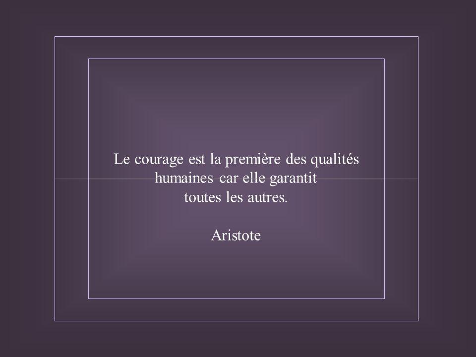 Le courage est la première des qualités humaines car elle garantit