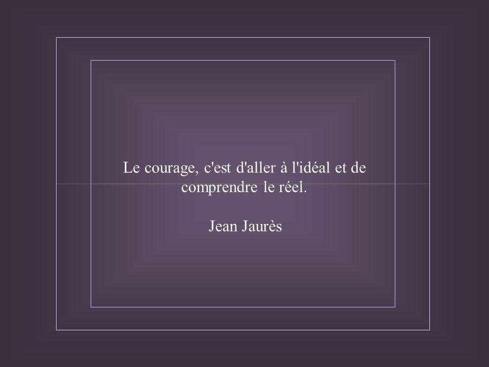 Le courage, c est d aller à l idéal et de comprendre le réel.