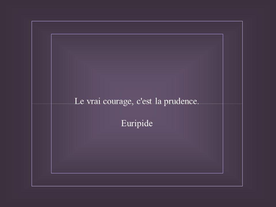 Le vrai courage, c est la prudence.