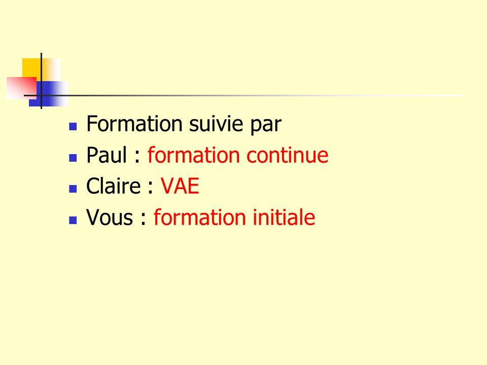 Formation suivie par Paul : formation continue Claire : VAE Vous : formation initiale