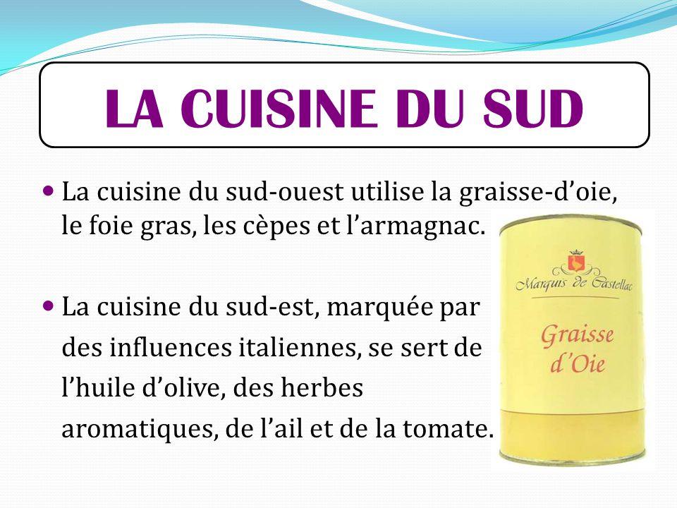 LA CUISINE DU SUD La cuisine du sud-ouest utilise la graisse-d'oie, le foie gras, les cèpes et l'armagnac.