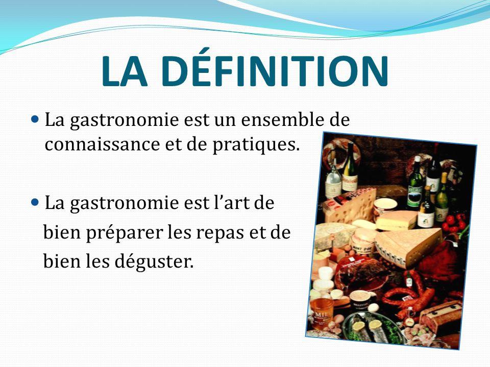 LA DÉFINITION La gastronomie est un ensemble de connaissance et de pratiques. La gastronomie est l'art de.