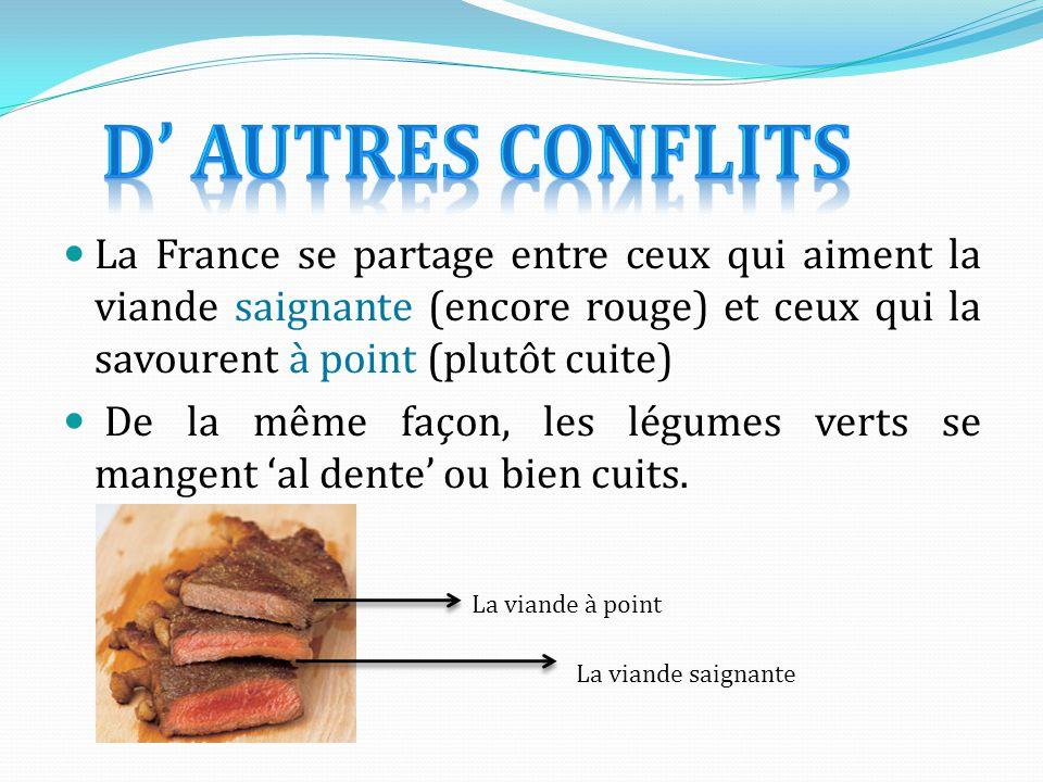 D' autres conflits La France se partage entre ceux qui aiment la viande saignante (encore rouge) et ceux qui la savourent à point (plutôt cuite)