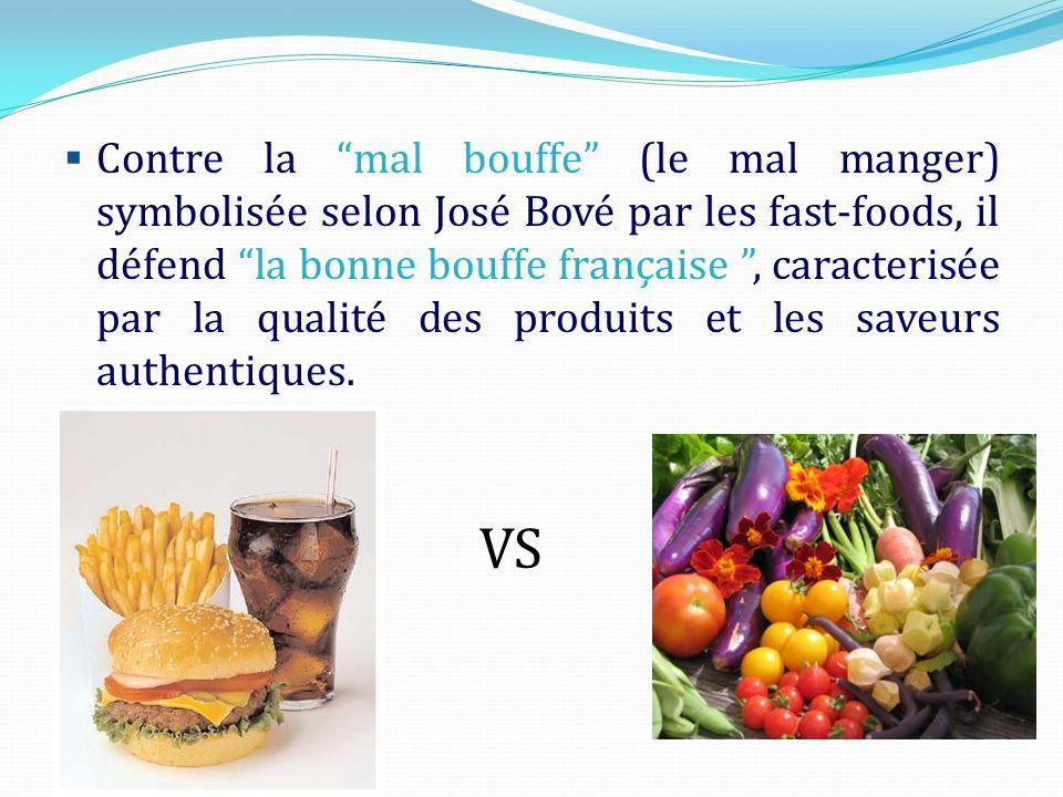 Contre la mal bouffe (le mal manger) symbolisée selon José Bové par les fast-foods, il défend la bonne bouffe française , caracterisée par la qualité des produits et les saveurs authentiques.