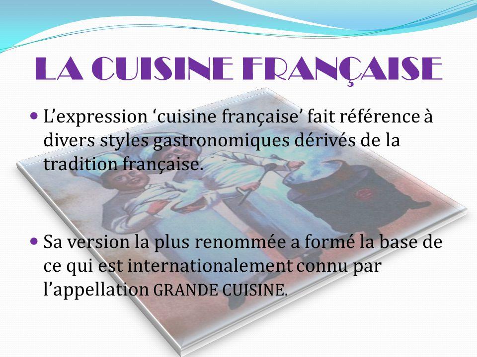 LA CUISINE FRANÇAISE L'expression 'cuisine française' fait référence à divers styles gastronomiques dérivés de la tradition française.