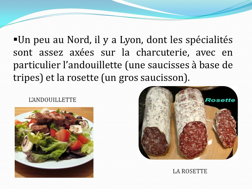 Un peu au Nord, il y a Lyon, dont les spécialités sont assez axées sur la charcuterie, avec en particulier l'andouillette (une saucisses à base de tripes) et la rosette (un gros saucisson).