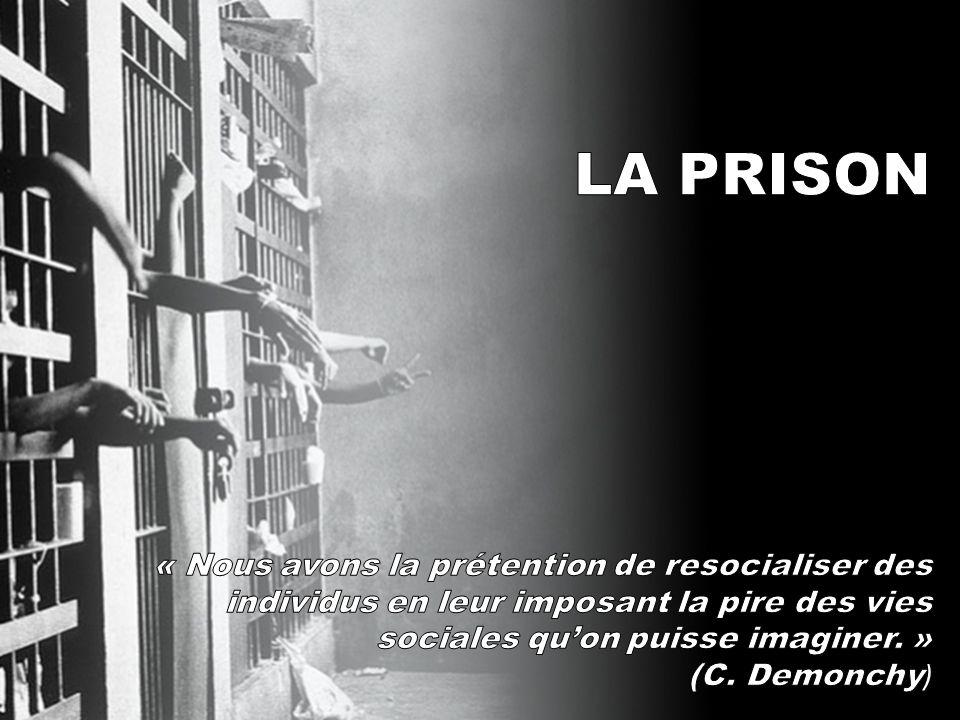 LA PRISON « Nous avons la prétention de resocialiser des individus en leur imposant la pire des vies sociales qu'on puisse imaginer. »