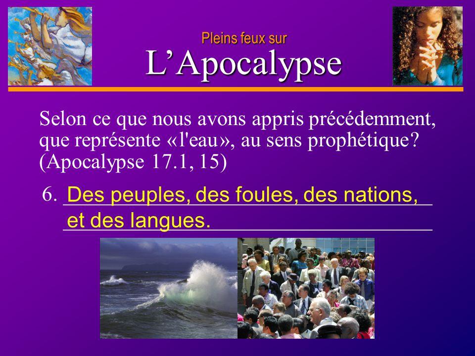 Pleins feux sur L'Apocalypse. Selon ce que nous avons appris précédemment, que représente « l eau », au sens prophétique (Apocalypse 17.1, 15)