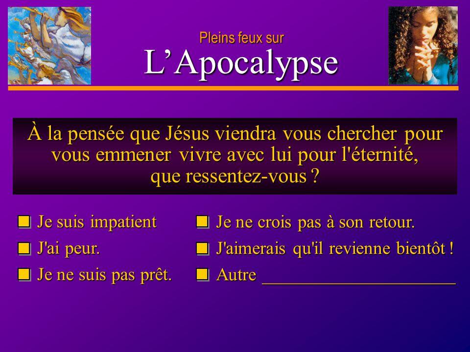 Pleins feux sur L'Apocalypse. À la pensée que Jésus viendra vous chercher pour vous emmener vivre avec lui pour l éternité, que ressentez-vous