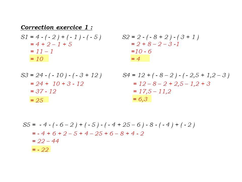 Correction exercice 1 : S1 = 4 - ( - 2 ) + ( - 1 ) - ( - 5 ) S2 = 2 - ( - 8 + 2 ) - ( 3 + 1 ) = 4 + 2 – 1 + 5.