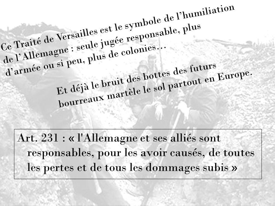 Ce Traité de Versailles est le symbole de l'humiliation de l'Allemagne : seule jugée responsable, plus d'armée ou si peu, plus de colonies…